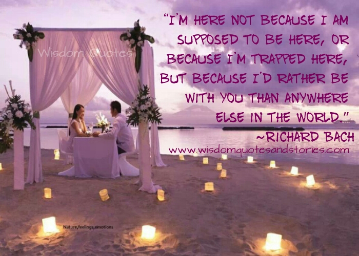 I am here because I would rather be with you than anywhere else in the world   - Wisdom Quotes and Stories