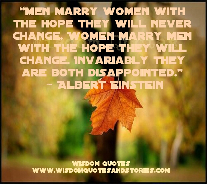 men marry women with the hope that they will not change while women marry men with the hope that they will change and both are disappointed   - Wisdom Quotes and Stories
