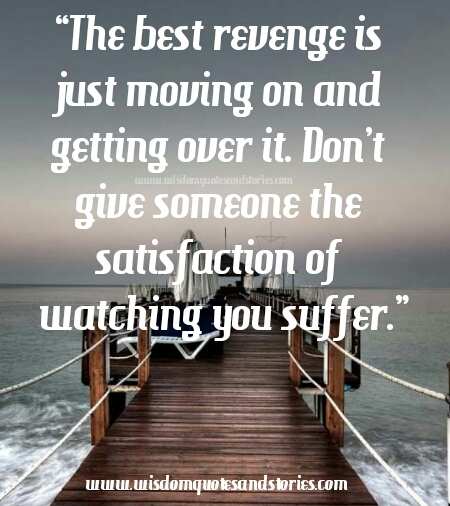 best rervenge is moving on and getting over it  - Wisdom Quotes and Stories