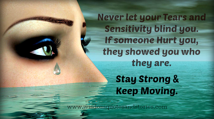 Never let your tears and sensitivity blind you. If someone hurt you,they showed you who they are.stay strong