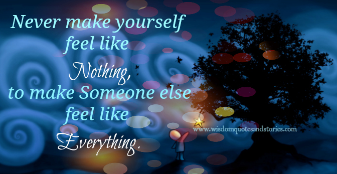 never make yourself feel like nothing to make someone feel like everything