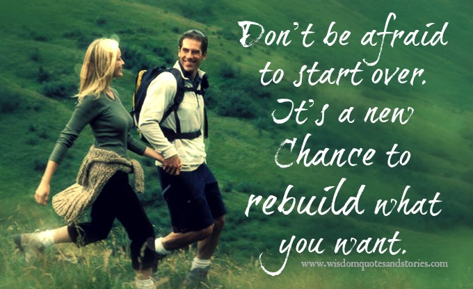 Don't be afraid to start over. It's a new chance to rebuild.
