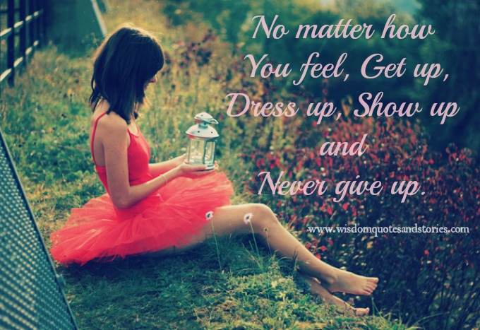 No matter how you feel , never give up