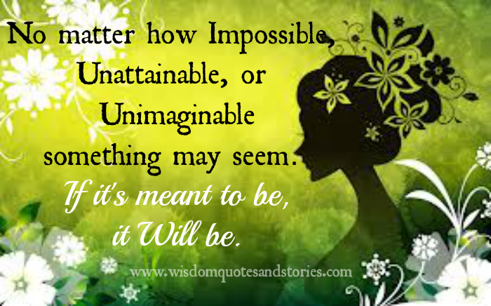 if it is meant to be , it will be however impossible , unattainable or unimaginable