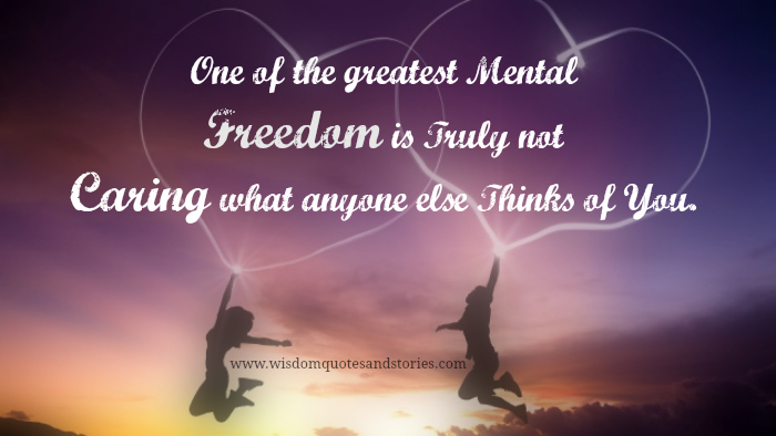 one of the greatest mental freedoms is truly not caring what anyone else thinks of you. (1)