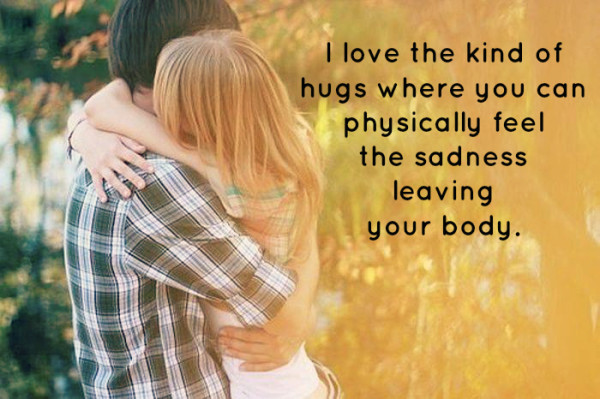 I love hugs where you can feel the sadness leaving your body  - Wisdom Quotes and Stories