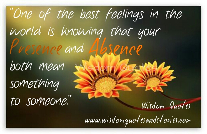best feeling is your presence and absence means something to someone  - Wisdom Quotes and Stories