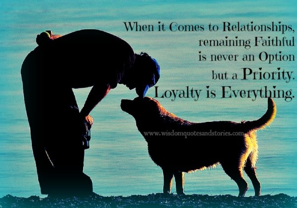 Loyalty is everything in relationship and has top priority