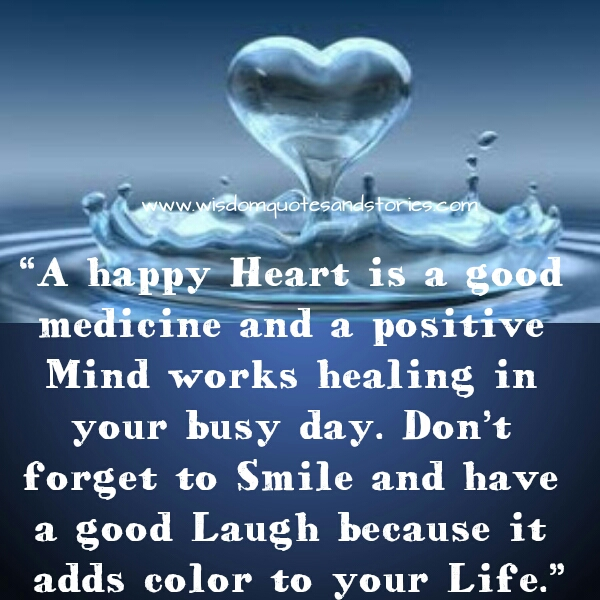 happy heart is a good medicine. Don't forget to smile and have a good laugh  - Wisdom Quotes and Stories