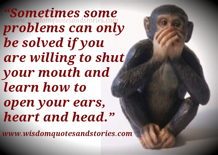sometimes problems can only be solved if you shut your mouth and open your ears , heart and head  - Wisdom Quotes and Stories