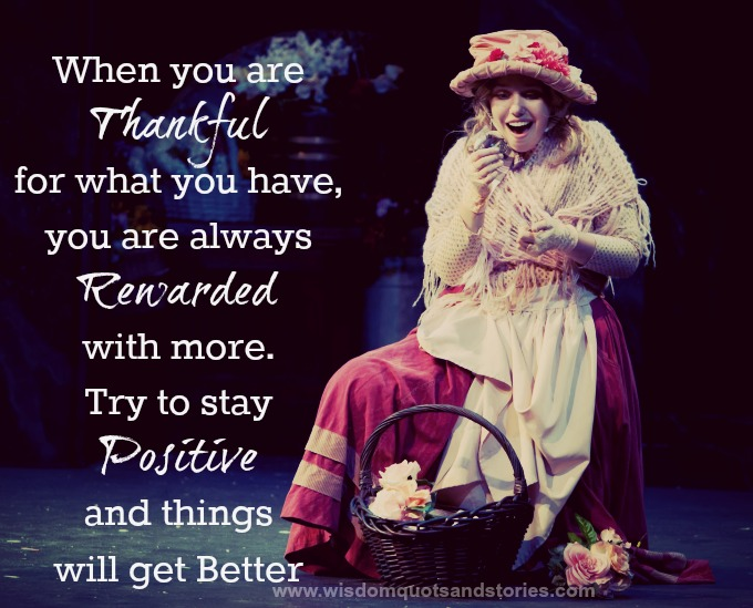 when you are thankful for what you have , you are rewarded with more.
