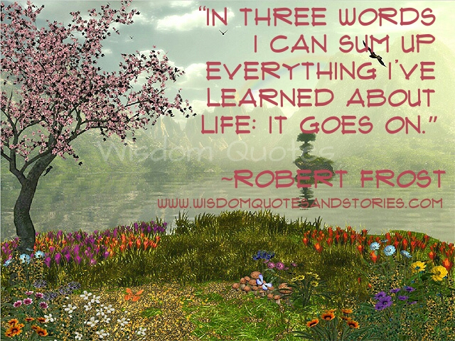 three words to sum up everything , Life goes on   - Wisdom Quotes and Stories