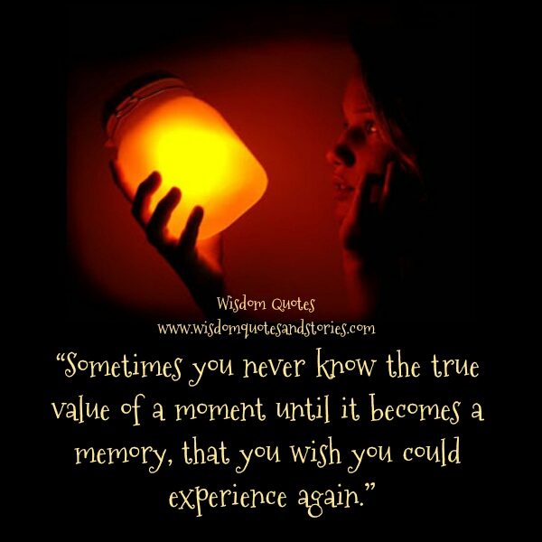 true value of moment may not be recognized until it becomes a memory  - Wisdom Quotes and Stories