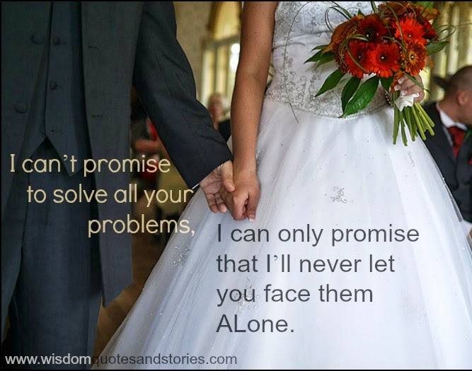I can't promise to solve all your problems. I can only promise that I'll never let you face them Alone  - Wisdom Quotes and Stories