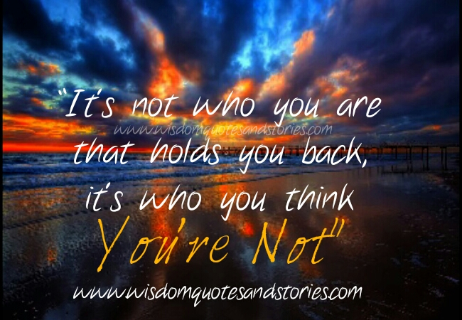 what holds you back is thinking what you are not  - Wisdom Quotes and Stories