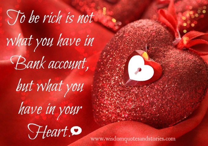 To be rich is not what you have in bank account but what you have in your heart