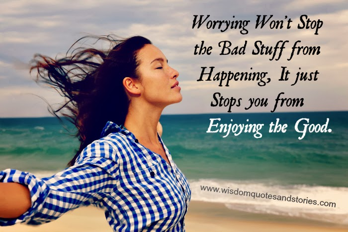 worrying won't stop bad stuff from happening but stops you from enjoying the good