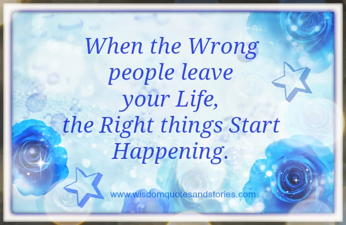When wrong people leave you , right things start happening  - Wisdom Quotes and Stories
