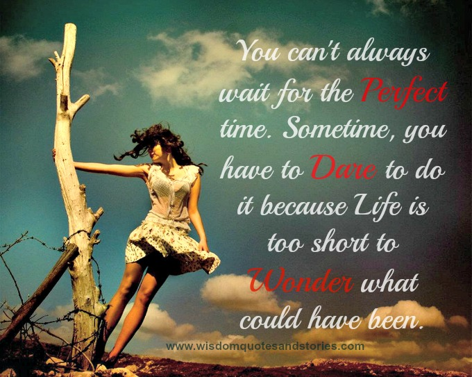 You can't always wait for the perfect time. Sometimes, you have to dare to do it because life is too short to wonder what could have been  - Wisdom Quotes and Stories