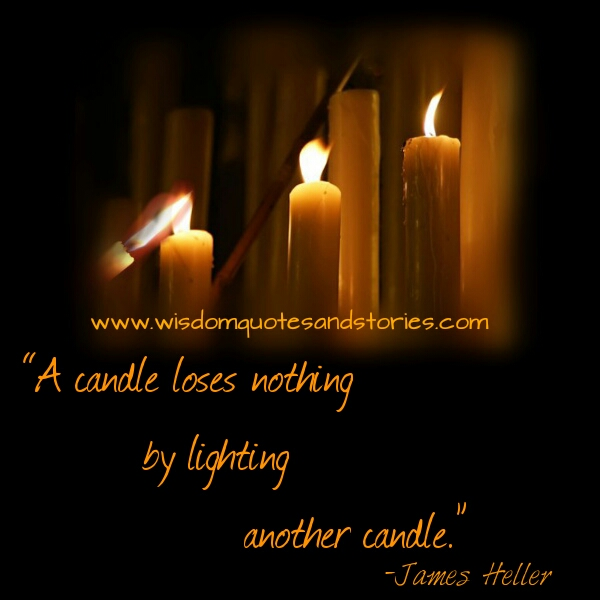 A candle loses nothing by lighting another candle  - Wisdom Quotes and Stories