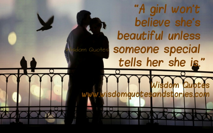 A girl won't believe she is beautiful until soeone special tells her - Wisdom Quotes and Stories
