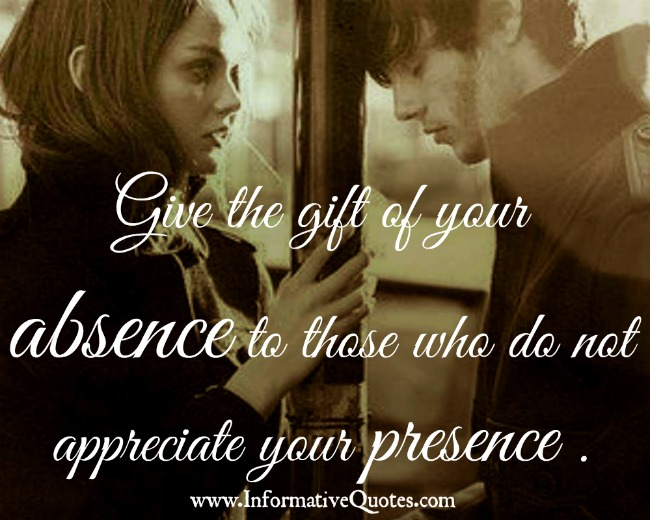 Give the gift of your absence to those people who don't appreciate your presence - Wisdom Quotes and Stories