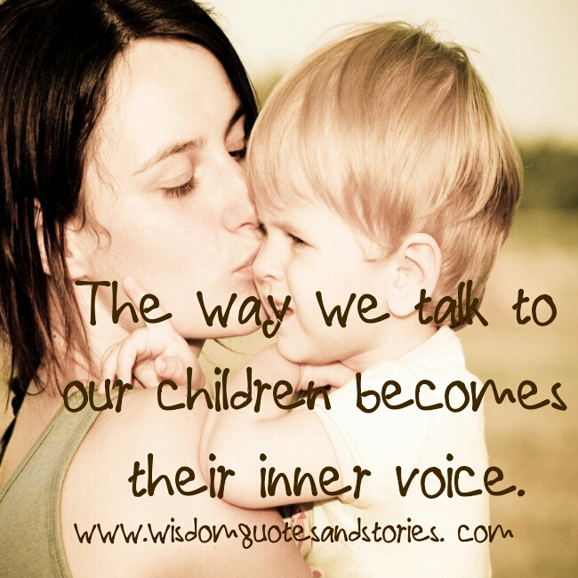 The way we talk to our children becomes their inner voice - Wisdom Quotes and Stories
