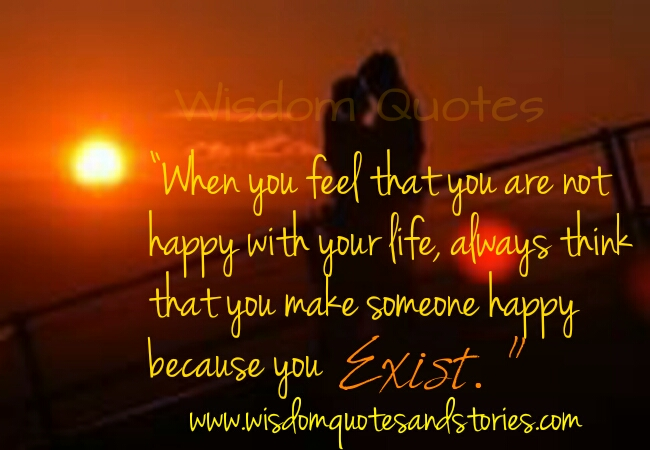 You make someone happy because you exist  - Wisdom Quotes and Stories