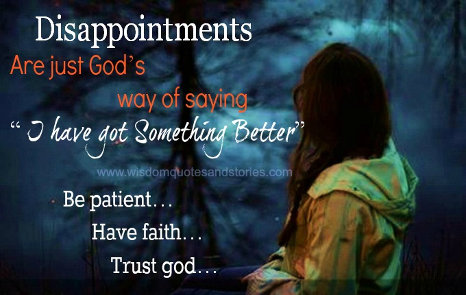 Disappointments are God's way of saying I have got something better . Be patient , Trust God.