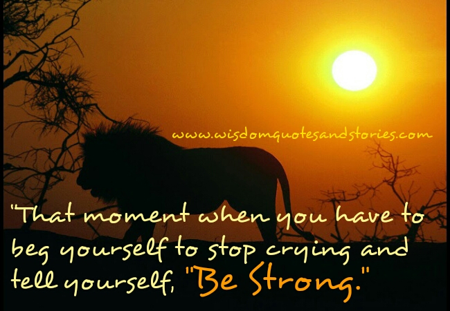 beg yourself to be strong and stop crying - Wisdom Quotes and Stories