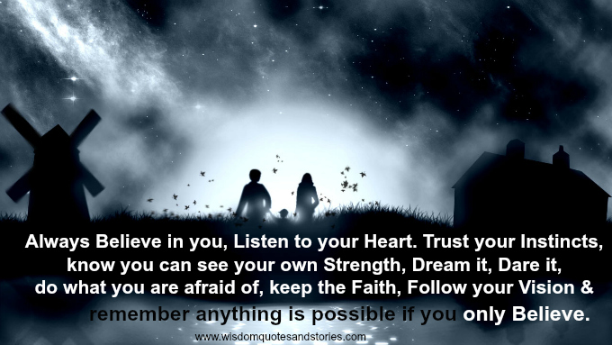 Anything is possible if you believe. listen to heart , trust instincts, dream , dare , follow vision