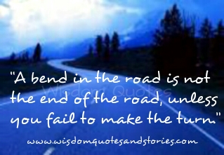 bend in the road is not the end of the road unless you fail to make the turn - Wisdom Quotes and Stories
