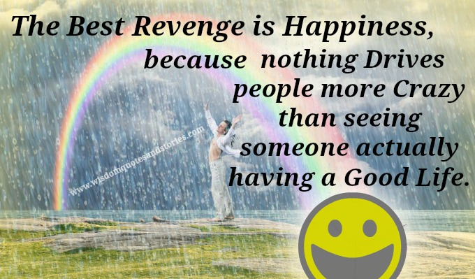 The best revenge is happiness because nothing drives people more crazy