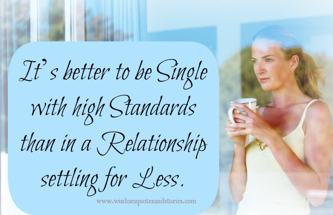 It is better to be single with high standards then in a relationship settling for less
