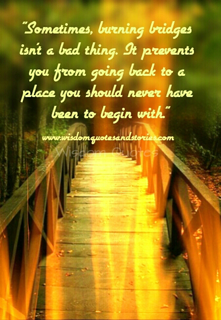 sometimes burning bridges prevents you from going back to undesirable places  - Wisdom Quotes and Stories