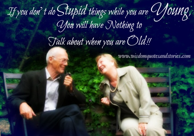 If you don't do stupid things while young , you will have nothing to talk about when you are old