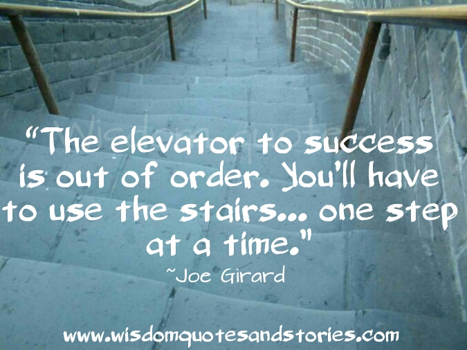 elevator to success is out of order. You have to use the stairs one step at a time - Wisdom Quotes and Stories