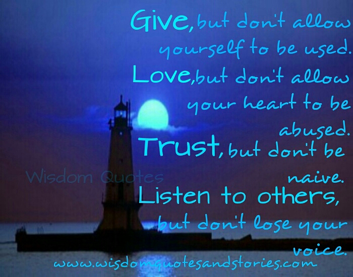 give without being used, love without being abused , listen but don't lose your voice  - Wisdom Quotes and Stories