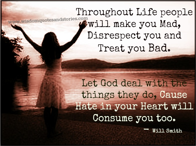 People will make you mad , disrespect you and treat you bad. Let God deal with it - Will Smith