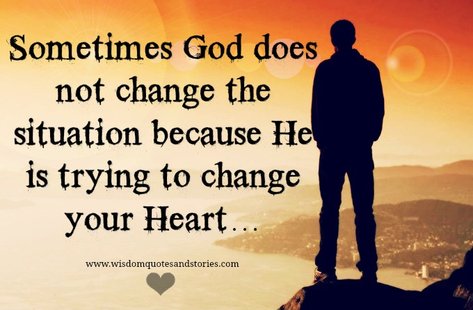 Sometimes God doesn't change the situation because trying to change your heart