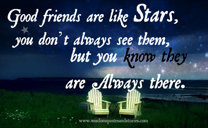 Good friends are like stars, you don't always see them, but you know they are always there - Wisdom Quotes and Stories
