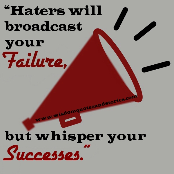haters will broadcast your failure but whisper your success - Wisdom Quotes and Stories