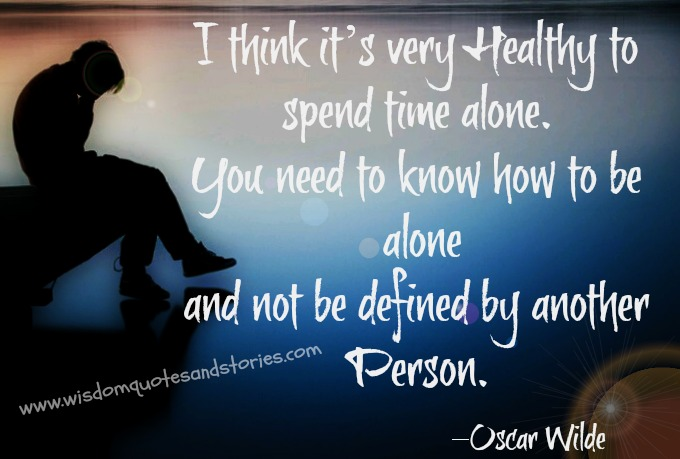 It is very healthy to spend time alone - Oscar Wilde