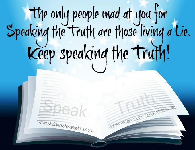 Keep speaking the Truth , the only people mad at you are those living a lie