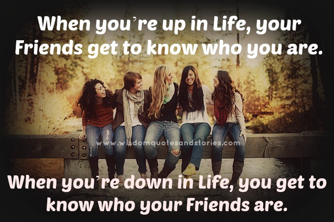 when you are up in life , you get to know who you are. When you are down , you get to know who your friends are   - Wisdom Quotes and Stories
