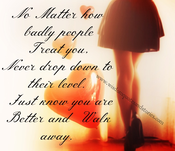 No matter how badly people treat you , Just know you are better and walk away