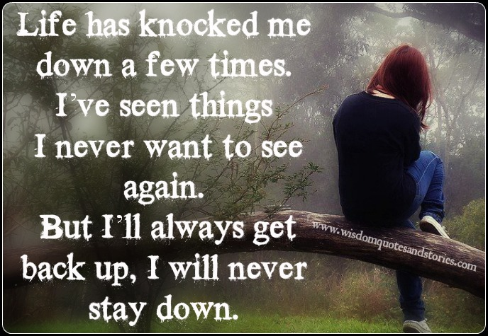 Life has knocked me down , but I will never stay down