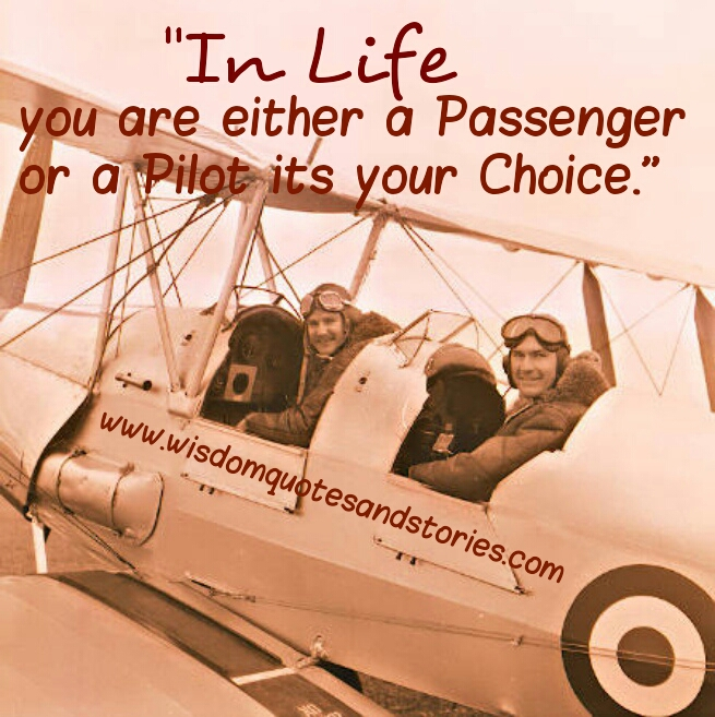 in life you are a passenger or pilot , it's your choice - Wisdom Quotes and Stories