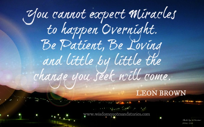 Miracles can't happen overnight . Be patient and loving. Change you seek will come - Leon Brown