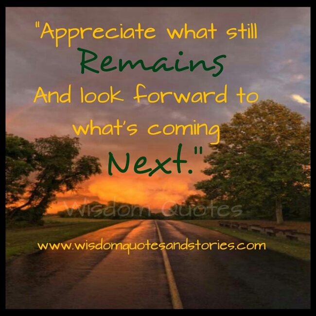 appreciate what still remains and look forward to what's coming next - Wisdom Quotes and Stories